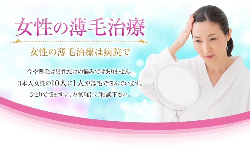 女性の薄毛治療 女性の薄毛治療は病院で 今や薄毛は男性だけの悩みではありません。日本人女性の10人に1人が薄毛で悩んでいます。ひとりで悩まずに、お気軽にご相談下さい。