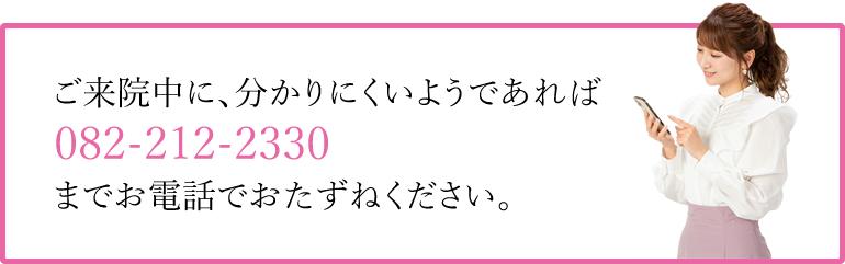 ご来院途中に、わかりにくいようであればご遠慮なく  082-212-2330までお電話でおたずねください。